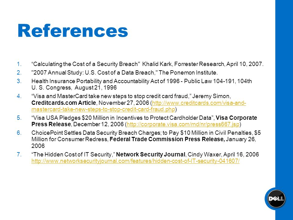 References Calculating the Cost of a Security Breach Khalid Kark, Forrester Research, April 10, 2007.