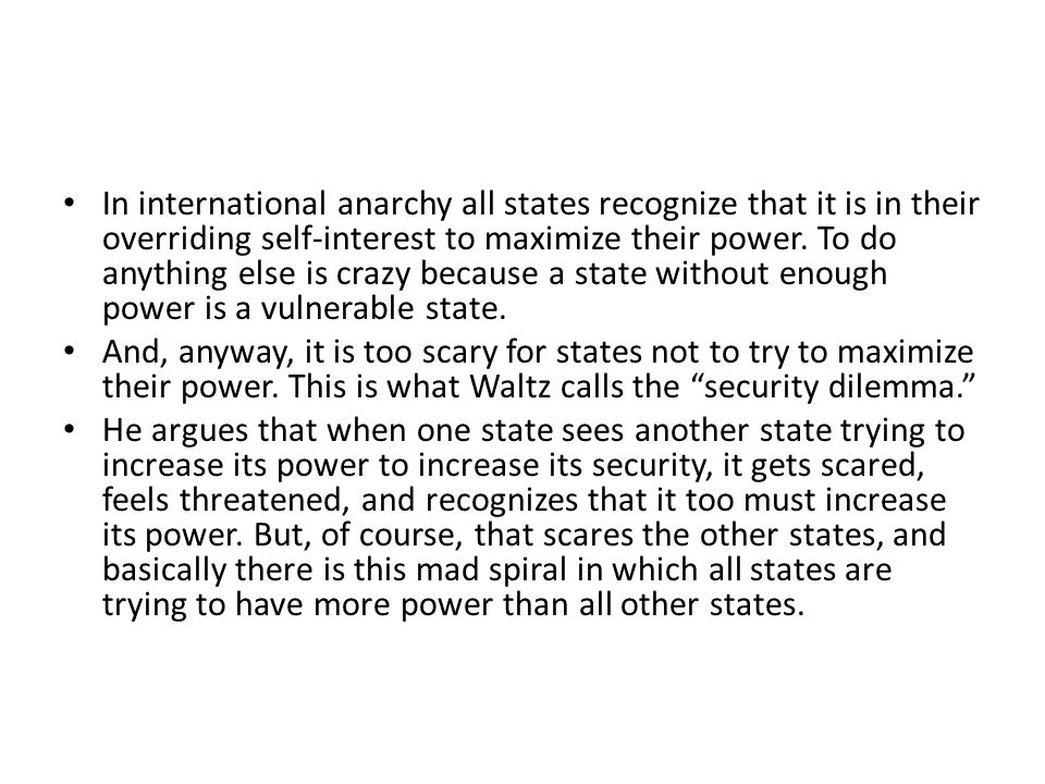 In international anarchy all states recognize that it is in their overriding self-interest to maximize their power. To do anything else is crazy because a state without enough power is a vulnerable state.
