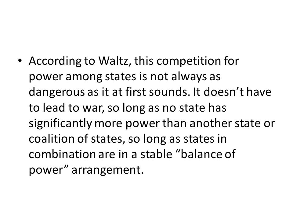 According to Waltz, this competition for power among states is not always as dangerous as it at first sounds.