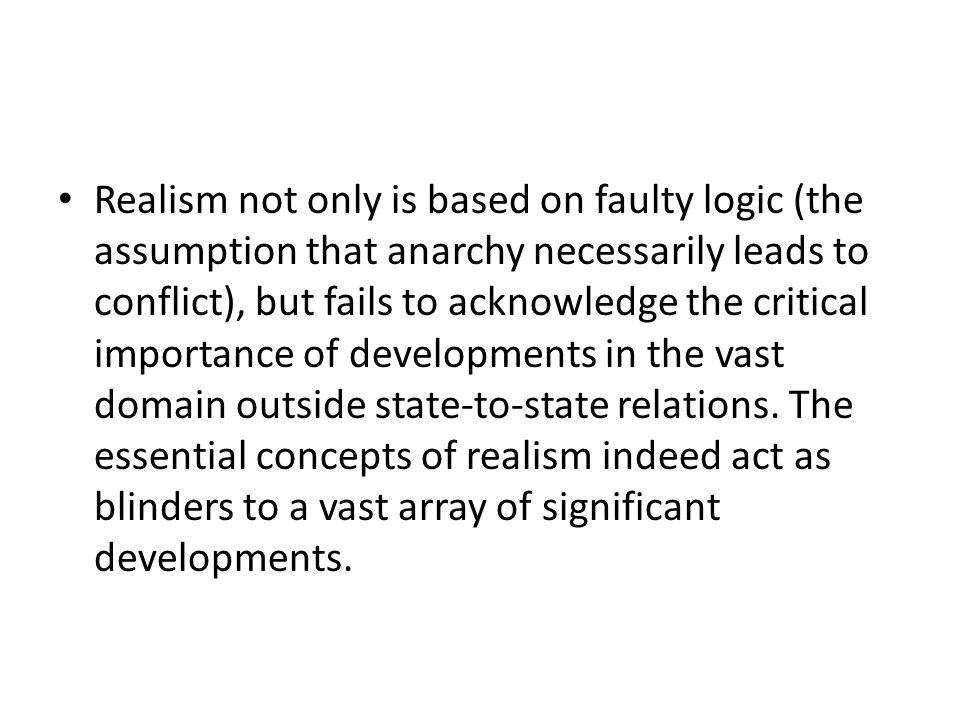 Realism not only is based on faulty logic (the assumption that anarchy necessarily leads to conflict), but fails to acknowledge the critical importance of developments in the vast domain outside state-to-state relations.