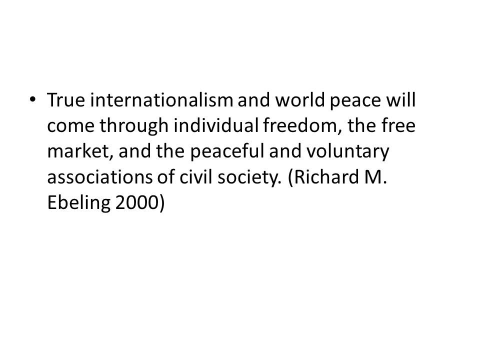 True internationalism and world peace will come through individual freedom, the free market, and the peaceful and voluntary associations of civil society.