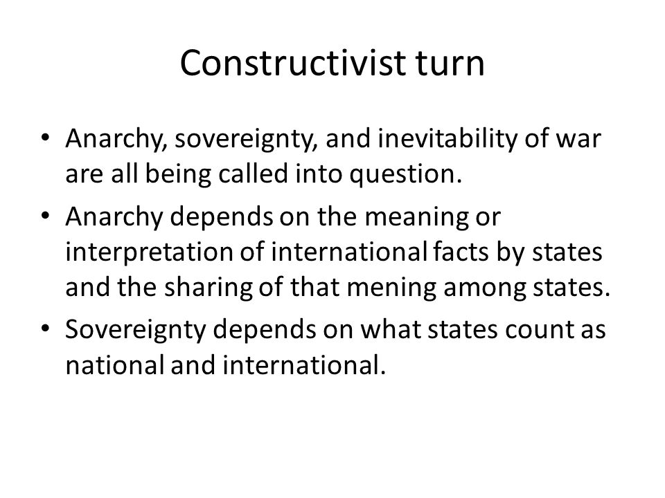 Constructivist turn Anarchy, sovereignty, and inevitability of war are all being called into question.