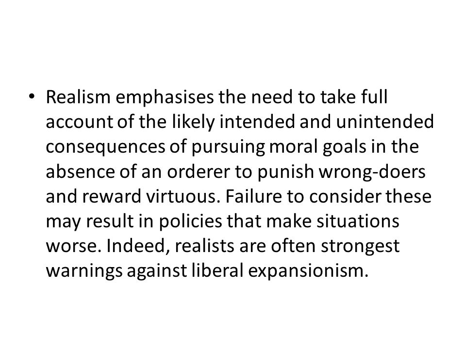 Realism emphasises the need to take full account of the likely intended and unintended consequences of pursuing moral goals in the absence of an orderer to punish wrong-doers and reward virtuous.