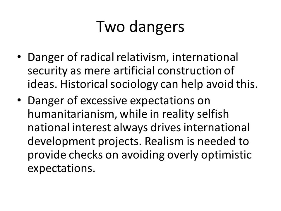 Two dangers Danger of radical relativism, international security as mere artificial construction of ideas. Historical sociology can help avoid this.