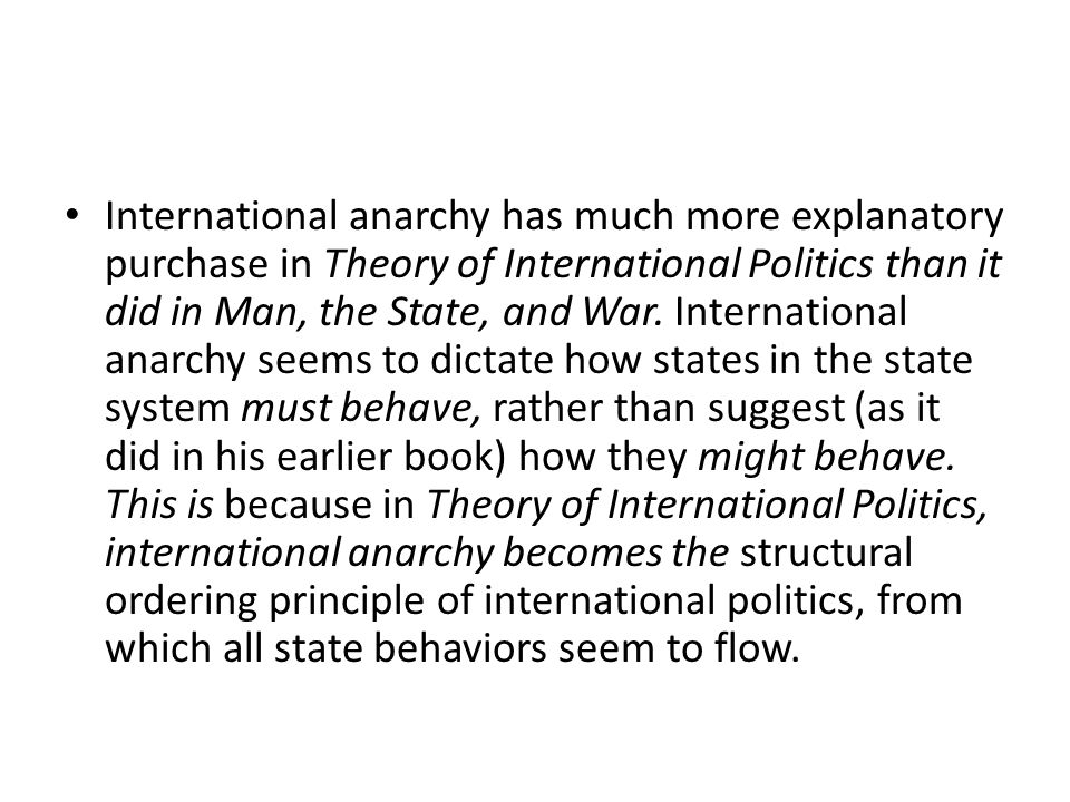 International anarchy has much more explanatory purchase in Theory of International Politics than it did in Man, the State, and War.