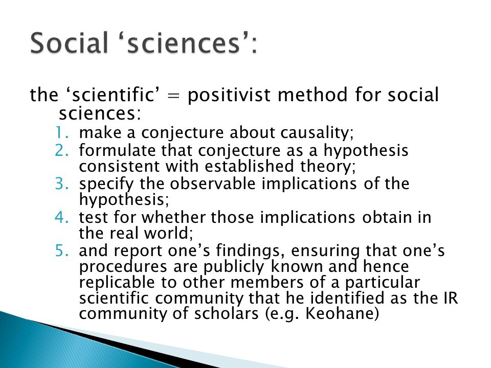 Social 'sciences': the 'scientific' = positivist method for social sciences: make a conjecture about causality;