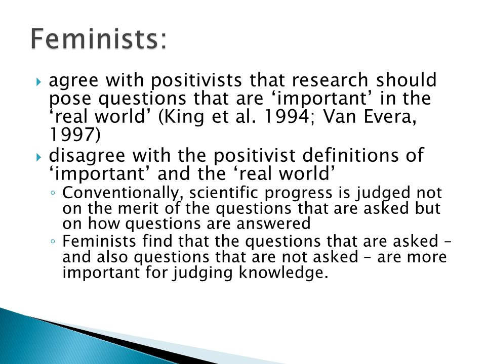 Feminists: agree with positivists that research should pose questions that are 'important' in the 'real world' (King et al. 1994; Van Evera, 1997)