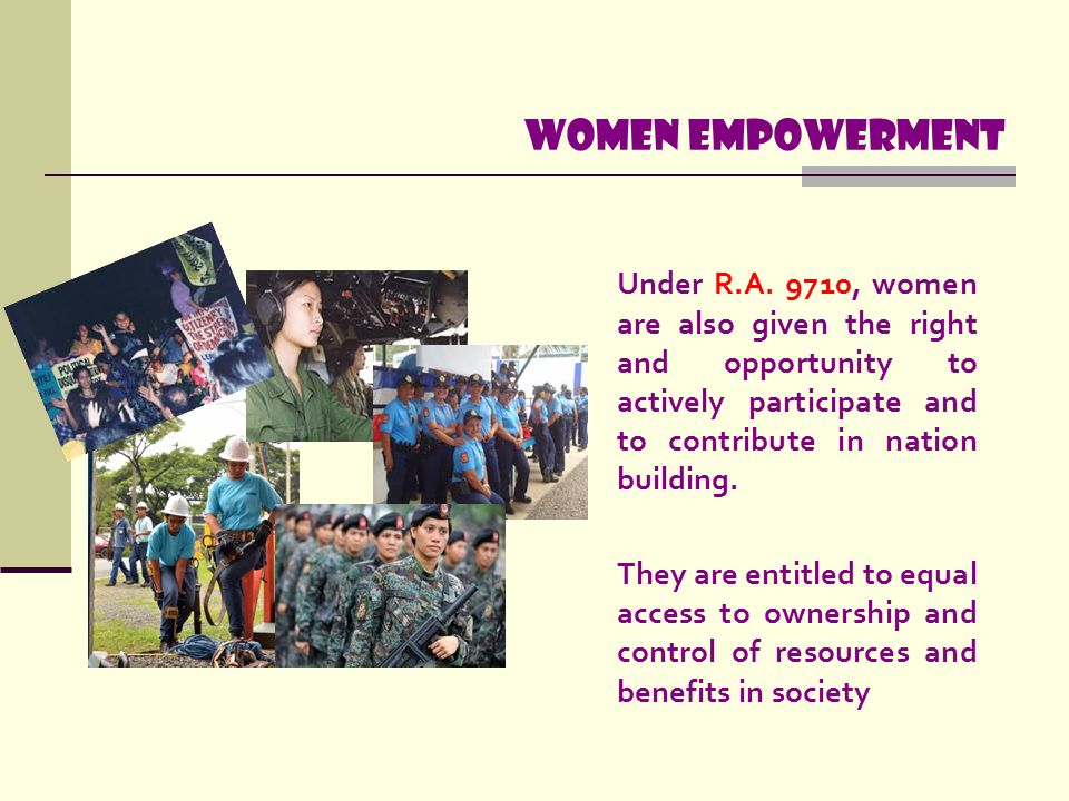 WOMEN EMPOWERMENT Under R.A. 9710, women are also given the right and opportunity to actively participate and to contribute in nation building.