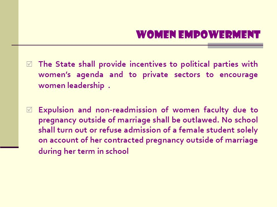 Women empowerment The State shall provide incentives to political parties with women's agenda and to private sectors to encourage women leadership .