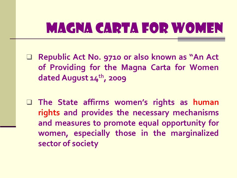 Magna carta for women Republic Act No. 9710 or also known as An Act of Providing for the Magna Carta for Women dated August 14th, 2009.