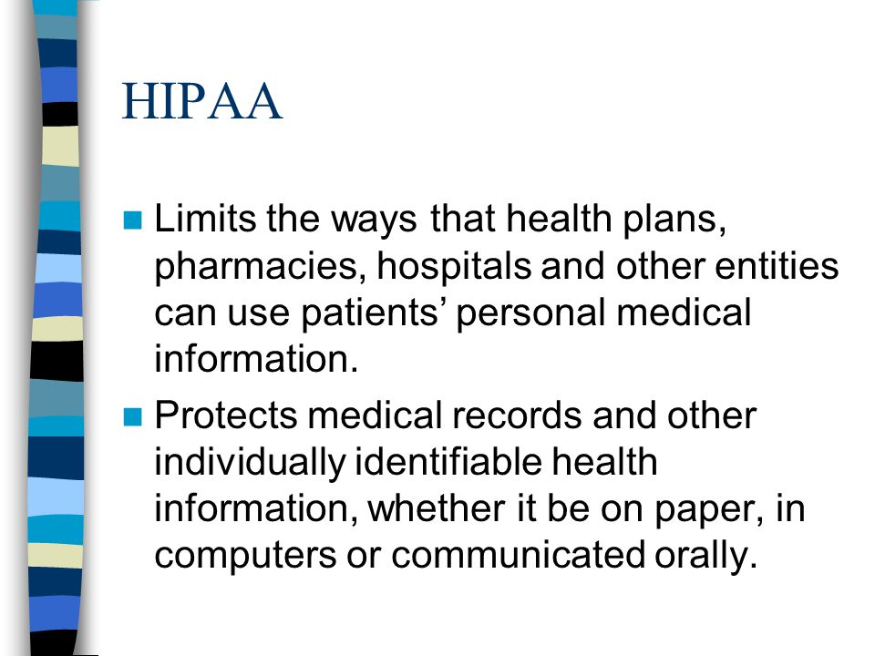 HIPAA Limits the ways that health plans, pharmacies, hospitals and other entities can use patients' personal medical information.
