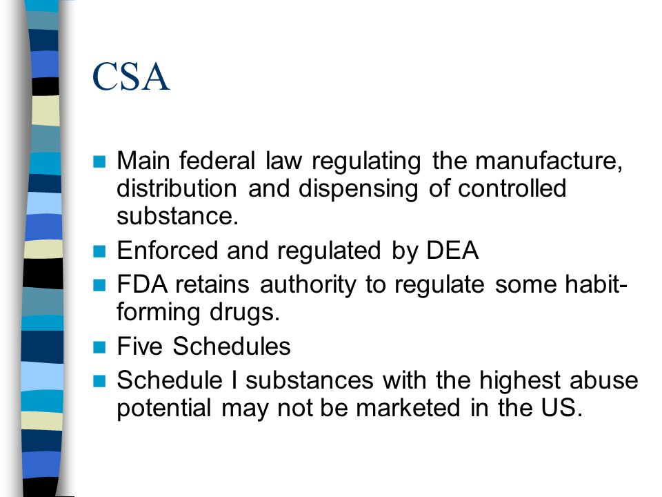 CSA Main federal law regulating the manufacture, distribution and dispensing of controlled substance.