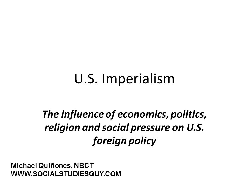 U.S. ImperialismThe influence of economics, politics, religion and social pressure on U.S. foreign policy.