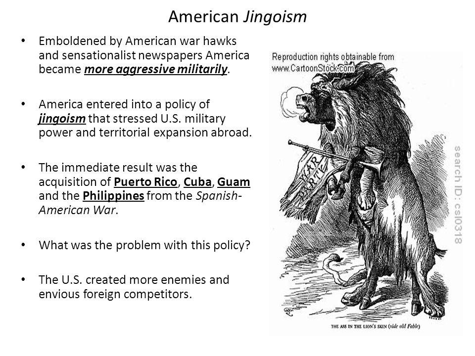 American Jingoism Emboldened by American war hawks and sensationalist newspapers America became more aggressive militarily.