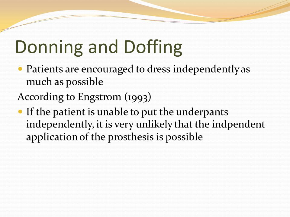 Donning and Doffing Patients are encouraged to dress independently as much as possible. According to Engstrom (1993)