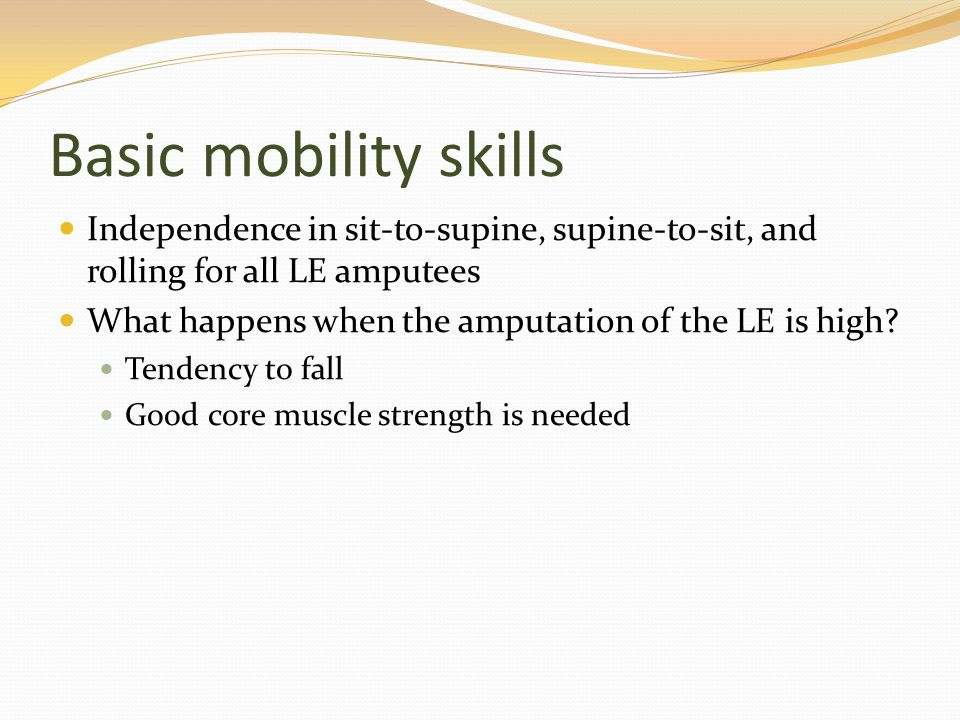 Basic mobility skills Independence in sit-to-supine, supine-to-sit, and rolling for all LE amputees.
