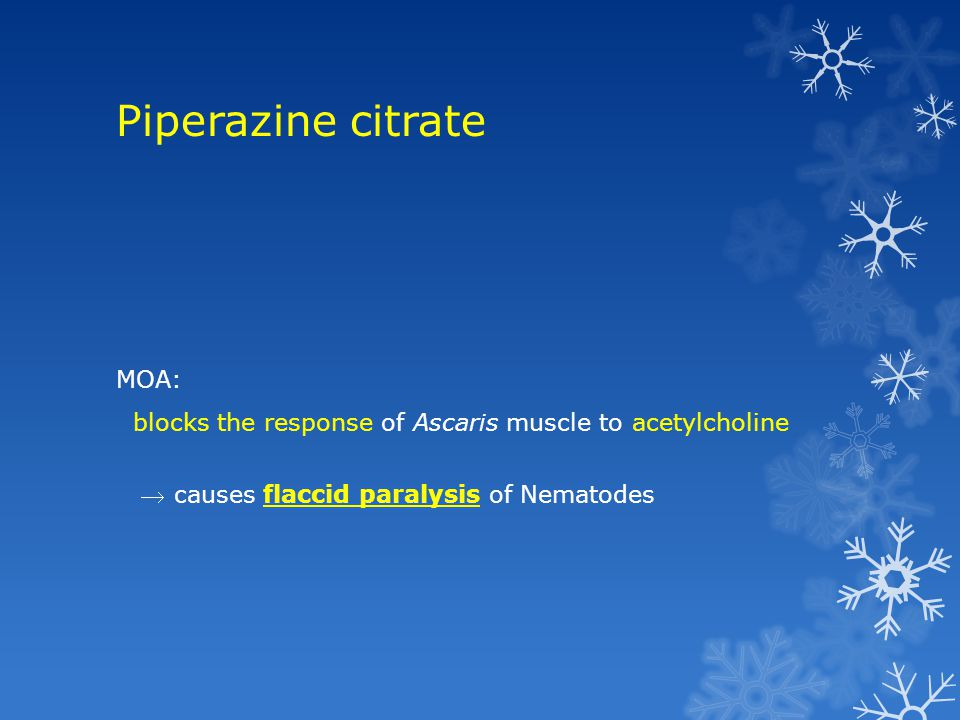 Piperazine citrate MOA: blocks the response of Ascaris muscle to acetylcholine  causes flaccid paralysis of Nematodes