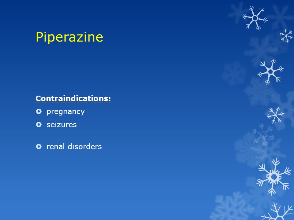 Piperazine Contraindications: pregnancy seizures renal disorders