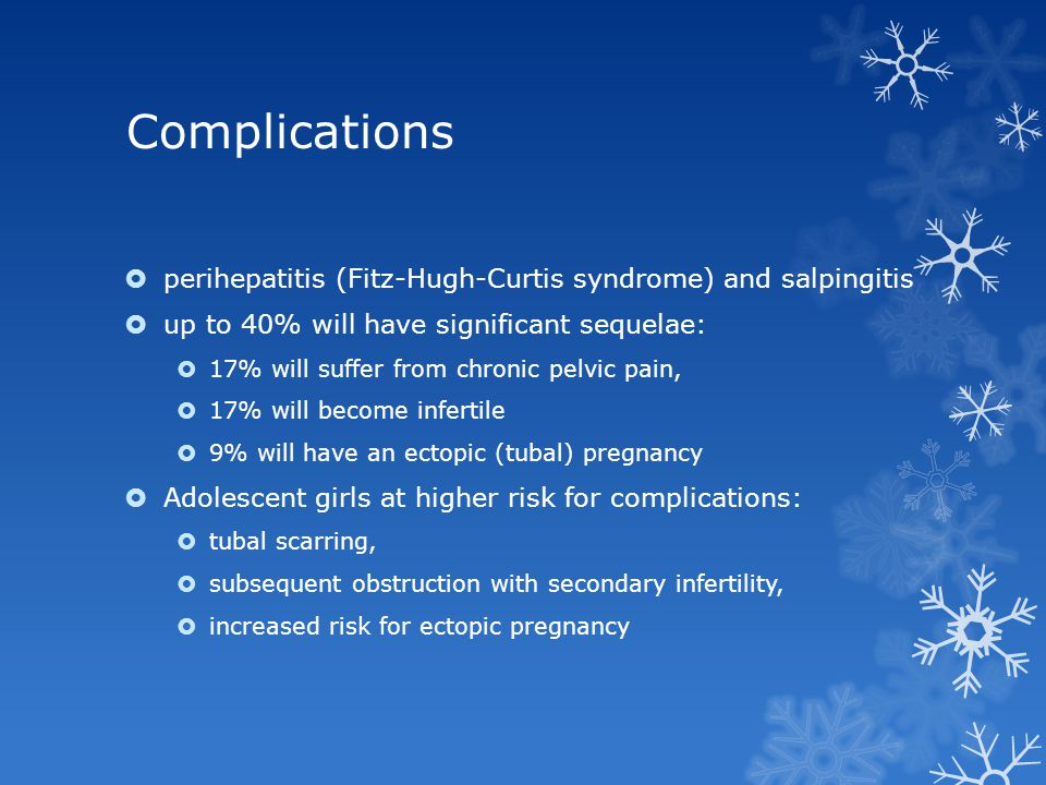 Complications perihepatitis (Fitz-Hugh-Curtis syndrome) and salpingitis. up to 40% will have significant sequelae: