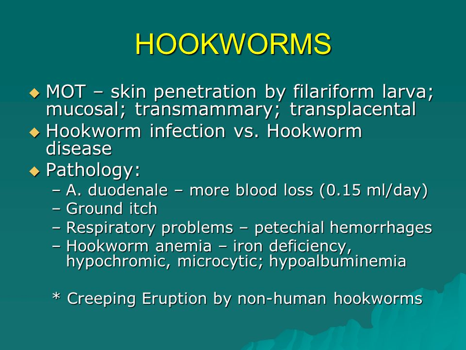 HOOKWORMS MOT – skin penetration by filariform larva; mucosal; transmammary; transplacental. Hookworm infection vs. Hookworm disease.
