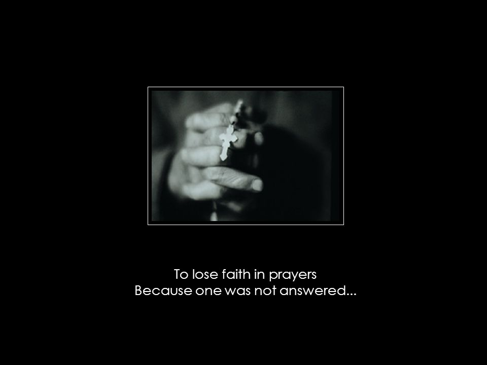 To lose faith in prayers Because one was not answered...