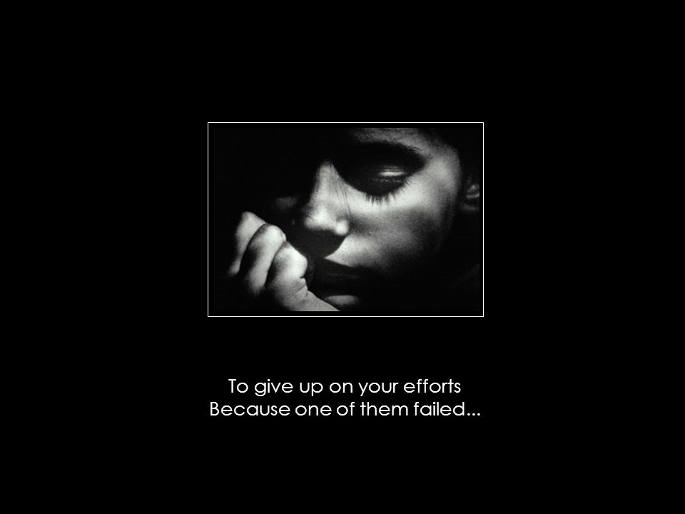 To give up on your efforts Because one of them failed...