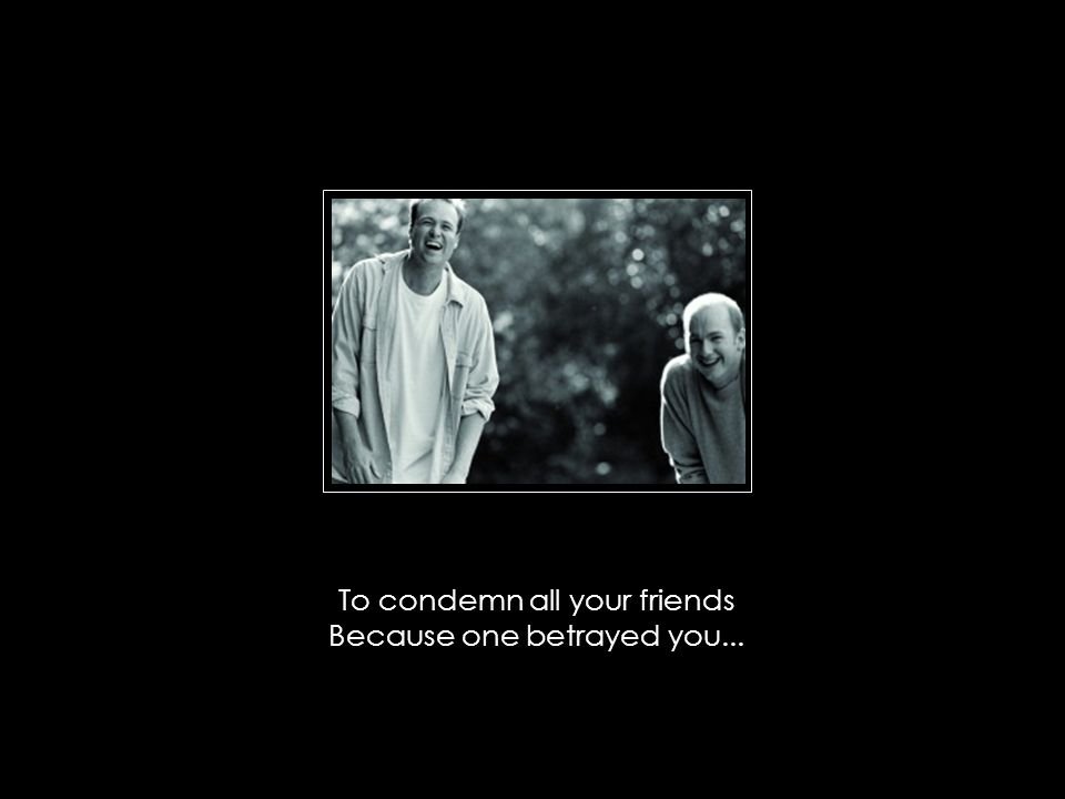 To condemn all your friends Because one betrayed you...