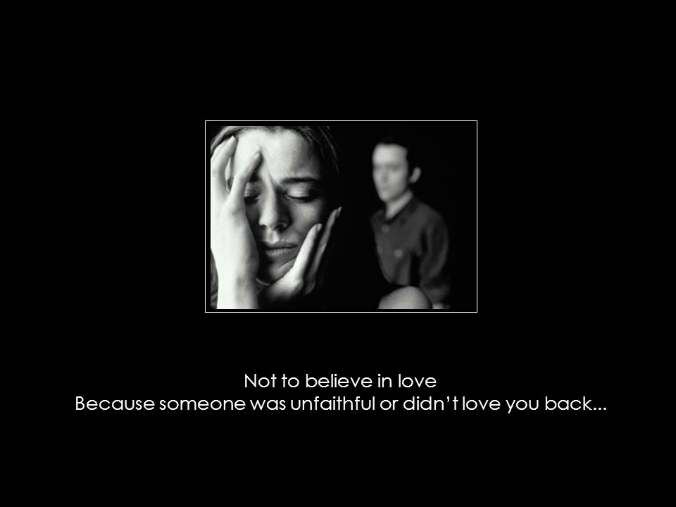 Not to believe in love Because someone was unfaithful or didn't love you back...