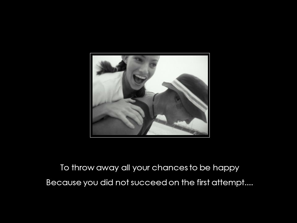 To throw away all your chances to be happy