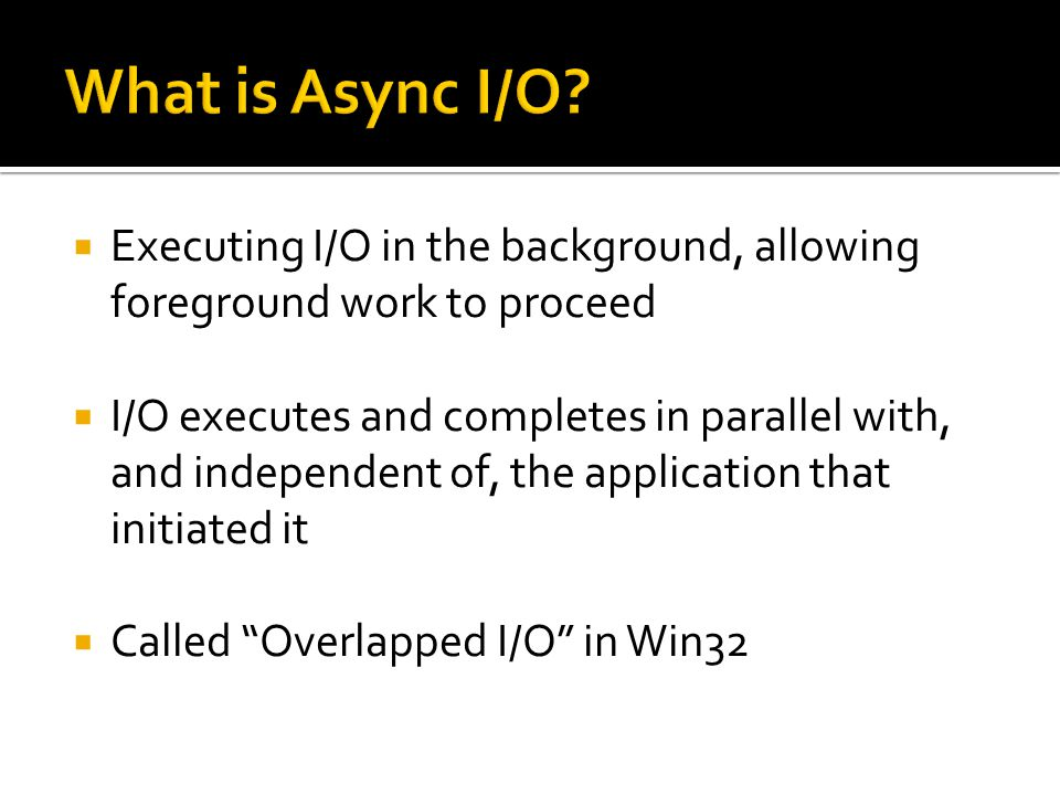 What is Async I/O Executing I/O in the background, allowing foreground work to proceed.