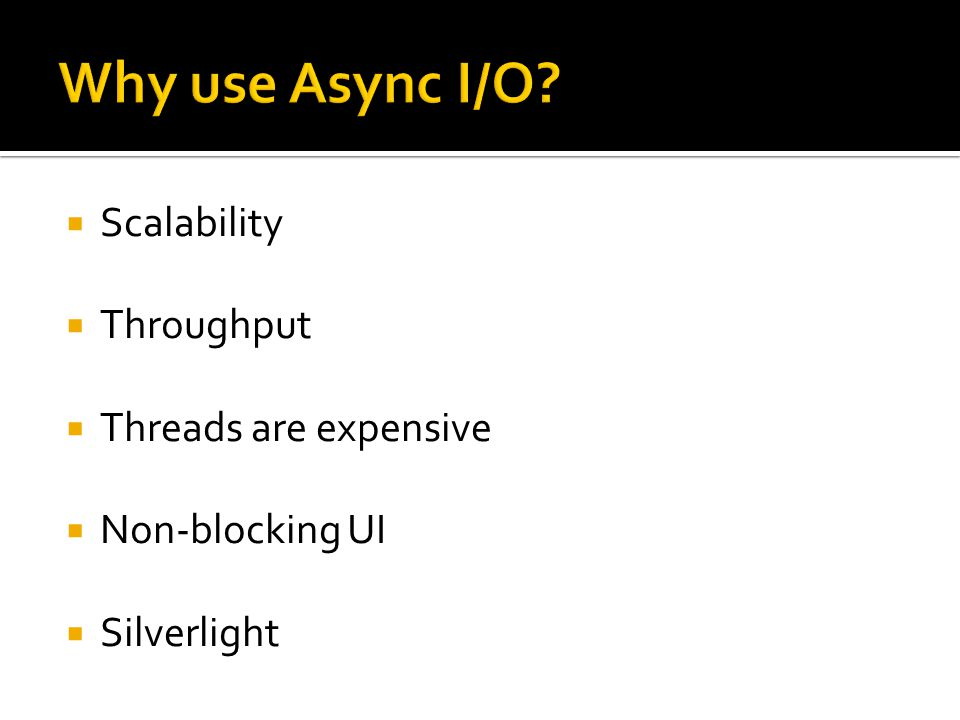 Why use Async I/O Scalability Throughput Threads are expensive