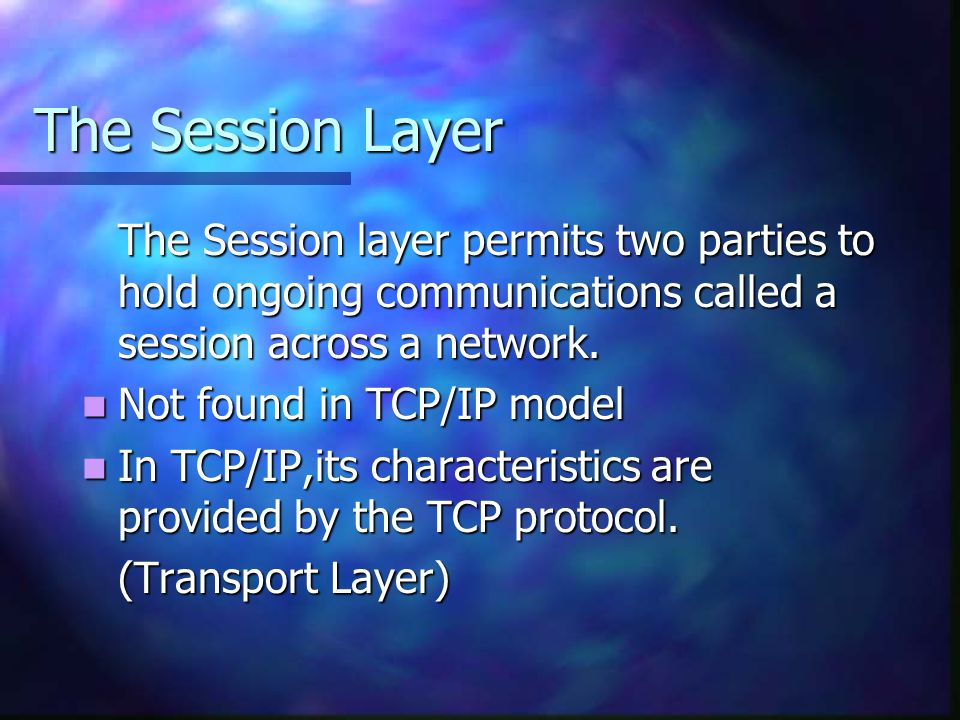 The Session Layer The Session layer permits two parties to hold ongoing communications called a session across a network.