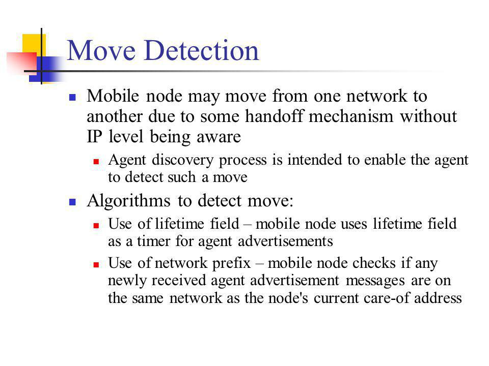 Move Detection Mobile node may move from one network to another due to some handoff mechanism without IP level being aware.