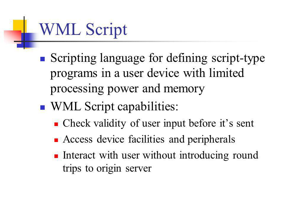 WML Script Scripting language for defining script-type programs in a user device with limited processing power and memory.