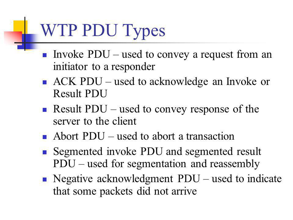 WTP PDU Types Invoke PDU – used to convey a request from an initiator to a responder. ACK PDU – used to acknowledge an Invoke or Result PDU.