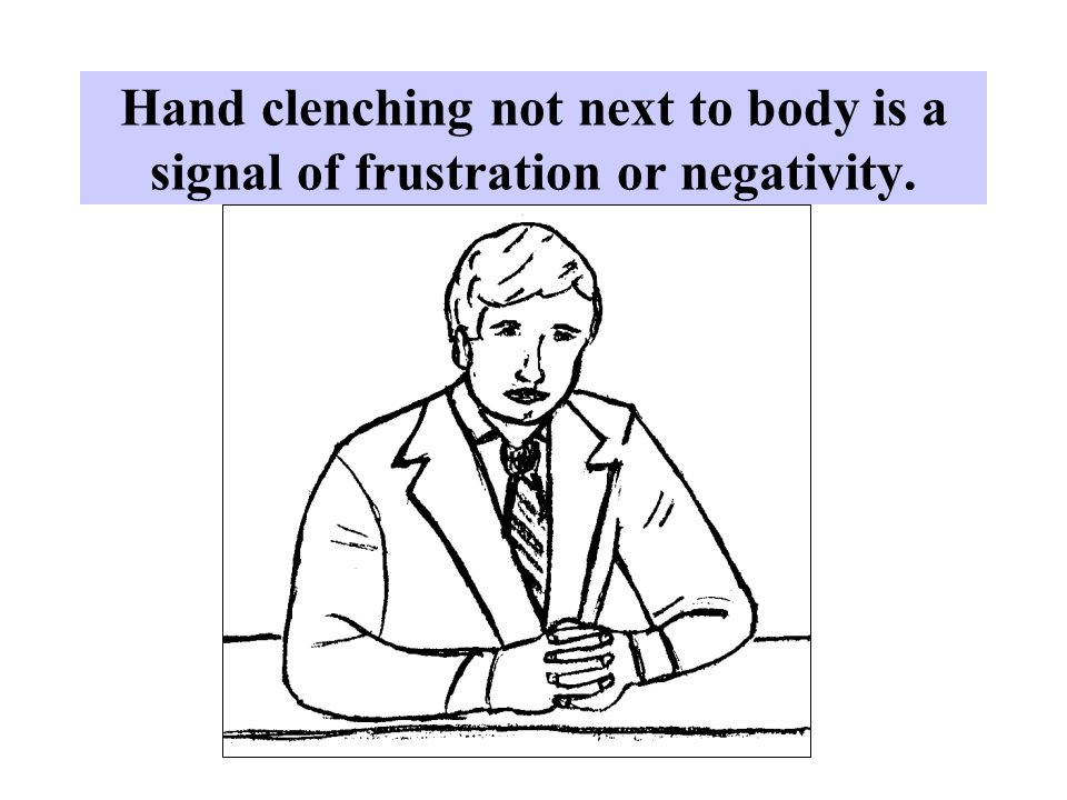Hand clenching not next to body is a signal of frustration or negativity.