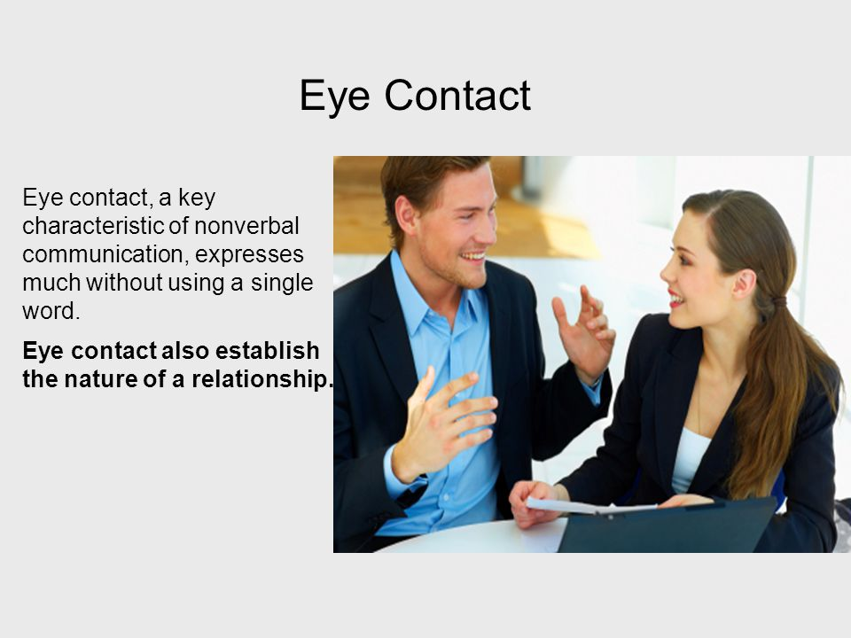 Eye Contact Eye contact, a key characteristic of nonverbal communication, expresses much without using a single word.