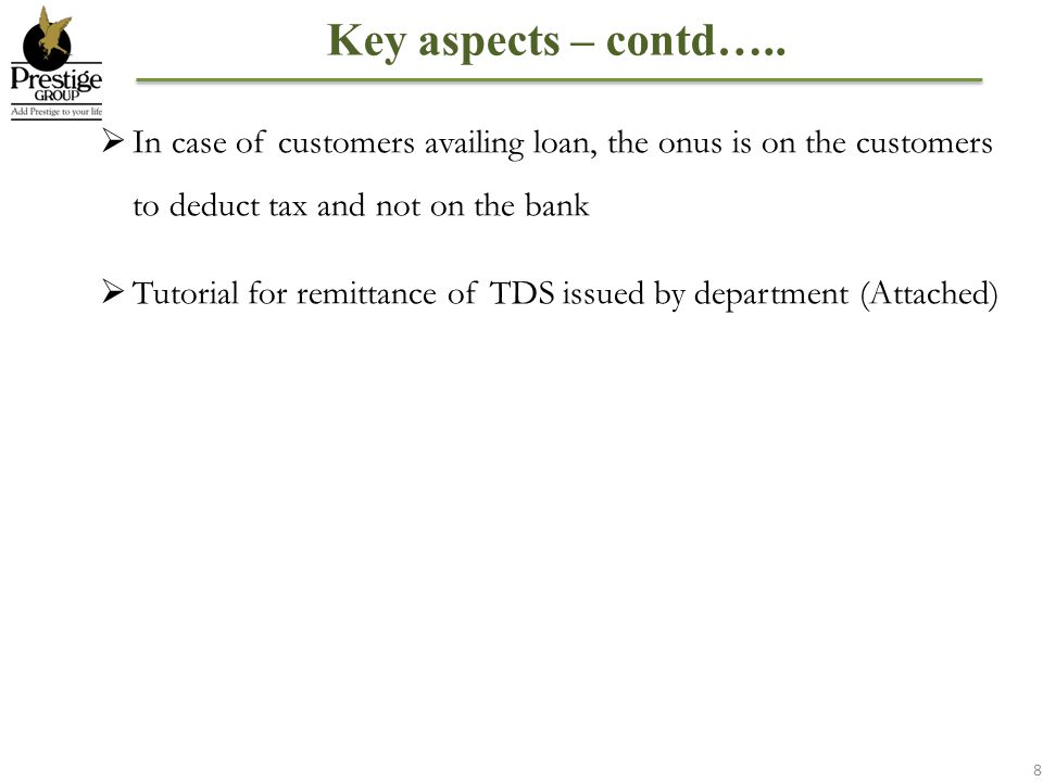 Key aspects – contd….. In case of customers availing loan, the onus is on the customers to deduct tax and not on the bank.