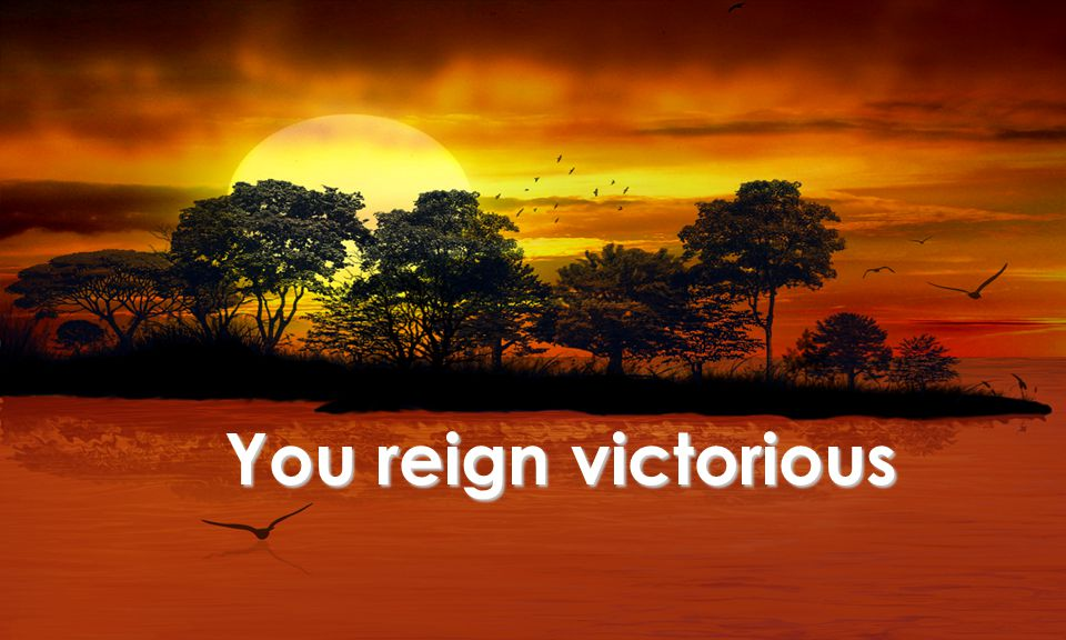 You reign victorious
