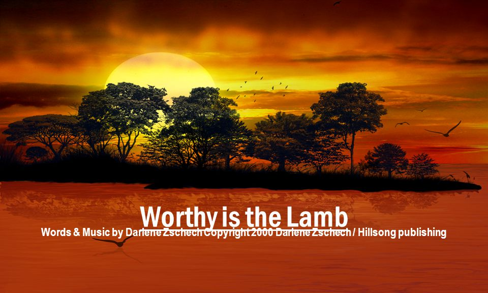 Worthy is the Lamb Words & Music by Darlene Zschech Copyright 2000 Darlene Zschech / Hillsong publishing.