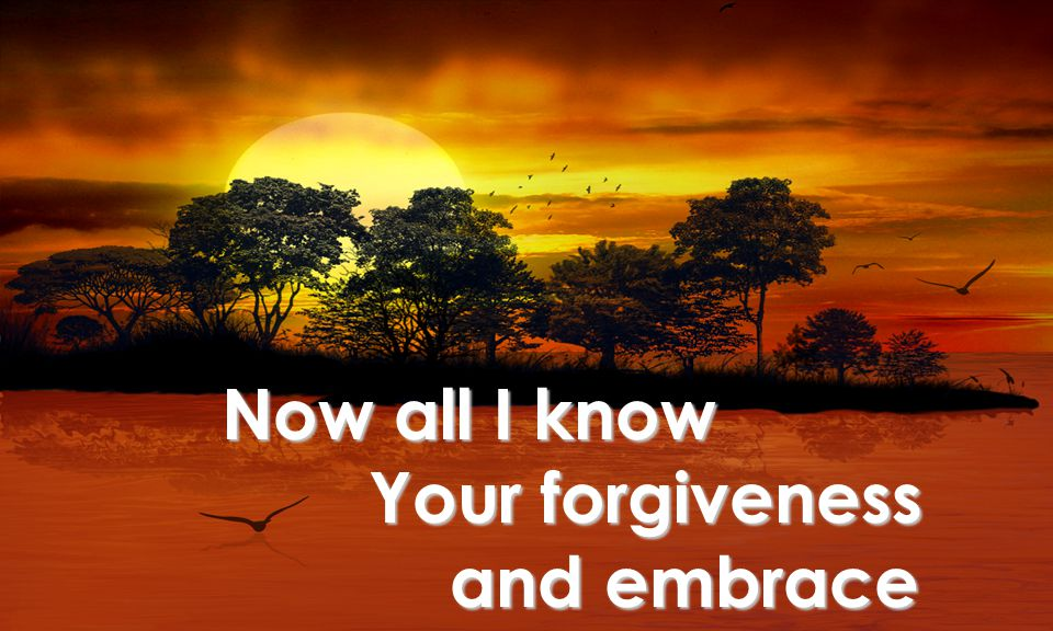Your forgiveness and embrace