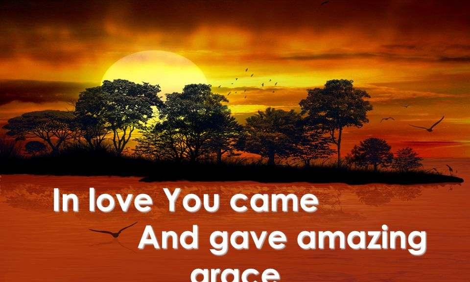 In love You came And gave amazing grace