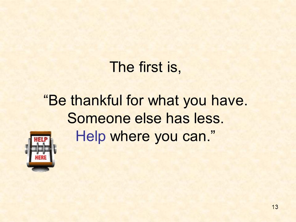 The first is, Be thankful for what you have. Someone else has less
