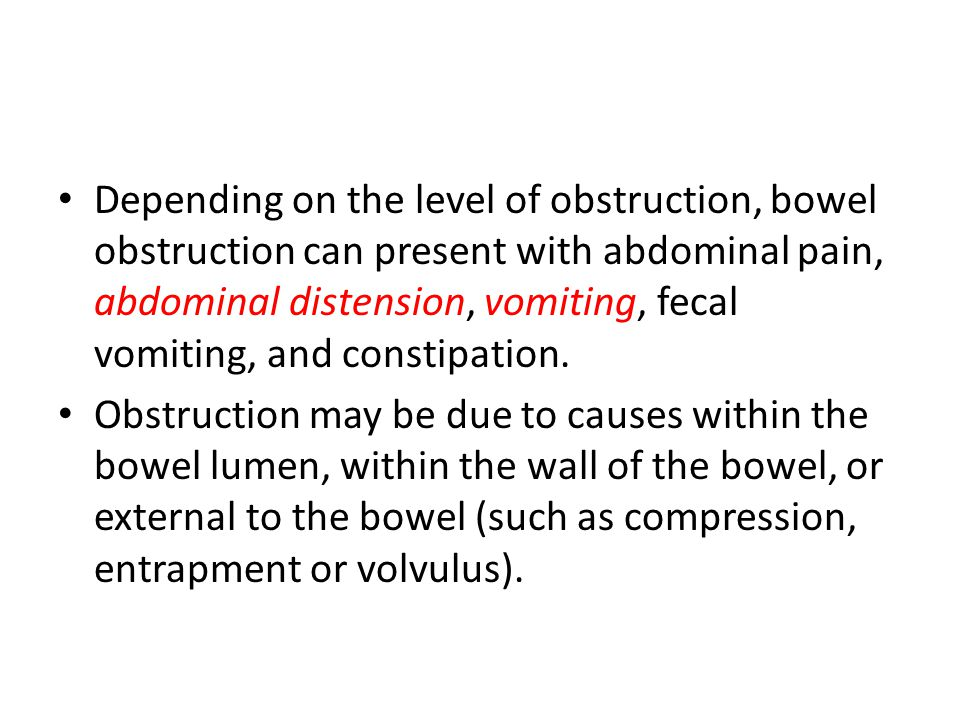 Depending on the level of obstruction, bowel obstruction can present with abdominal pain, abdominal distension, vomiting, fecal vomiting, and constipation.
