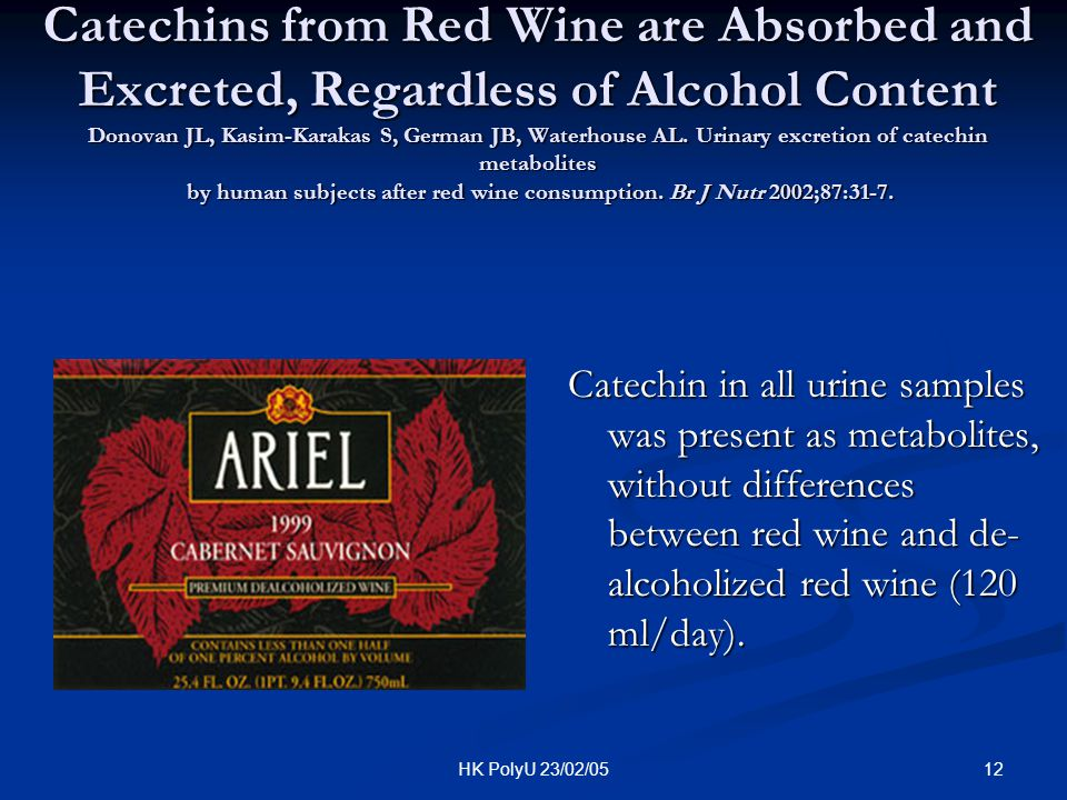 Catechins from Red Wine are Absorbed and Excreted, Regardless of Alcohol Content Donovan JL, Kasim-Karakas S, German JB, Waterhouse AL. Urinary excretion of catechin metabolites by human subjects after red wine consumption. Br J Nutr 2002;87:31-7.