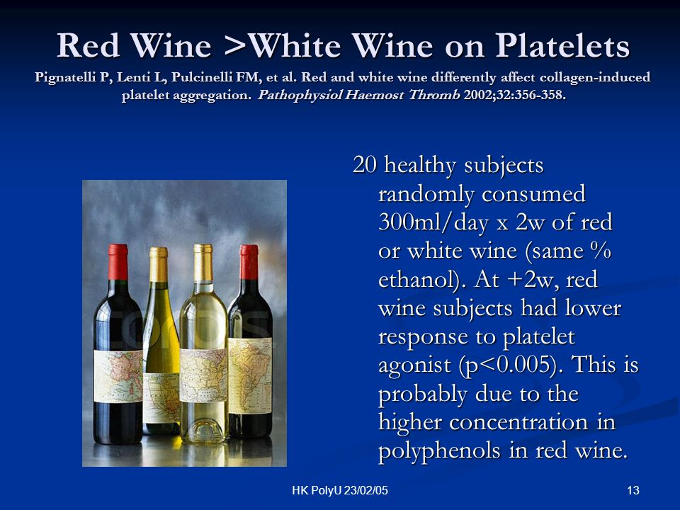Red Wine >White Wine on Platelets Pignatelli P, Lenti L, Pulcinelli FM, et al. Red and white wine differently affect collagen-induced platelet aggregation. Pathophysiol Haemost Thromb 2002;32:356-358.
