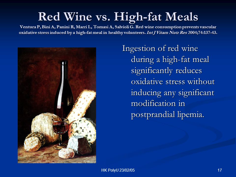 Red Wine vs. High-fat Meals Ventura P, Bini A, Panini R, Marri L, Tomasi A, Salvioli G. Red wine consumption prevents vascular oxidative stress induced by a high-fat meal in healthy volunteers. Int J Vitam Nutr Res 2004;74:137-43.