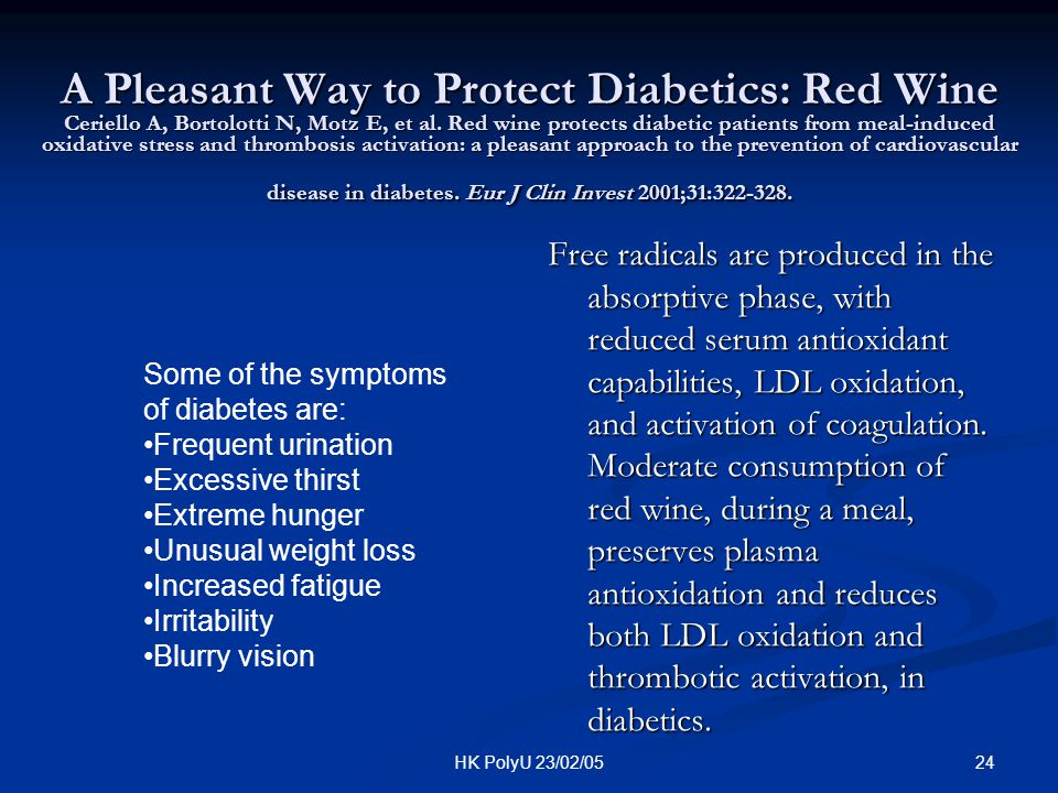 A Pleasant Way to Protect Diabetics: Red Wine Ceriello A, Bortolotti N, Motz E, et al. Red wine protects diabetic patients from meal-induced oxidative stress and thrombosis activation: a pleasant approach to the prevention of cardiovascular disease in diabetes. Eur J Clin Invest 2001;31:322-328.