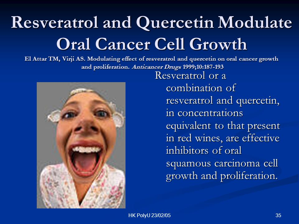 Resveratrol and Quercetin Modulate Oral Cancer Cell Growth El Attar TM, Virji AS. Modulating effect of resveratrol and quercetin on oral cancer growth and proliferation. Anticancer Drugs 1999;10:187-193
