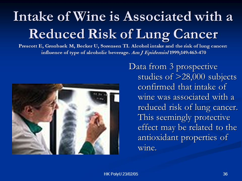 Intake of Wine is Associated with a Reduced Risk of Lung Cancer Prescott E, Gronbaek M, Becker U, Sorensen TI. Alcohol intake and the risk of lung cancer: influence of type of alcoholic beverage. Am J Epidemiol 1999;149:463-470